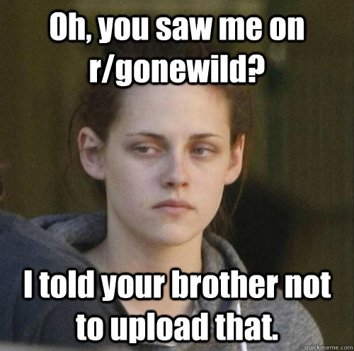 Oh, you saw me on r/gonewild? I told your brother not to upload that. - Oh, you saw me on r/gonewild? I told your brother not to upload that.  Underly Attached Girlfriend