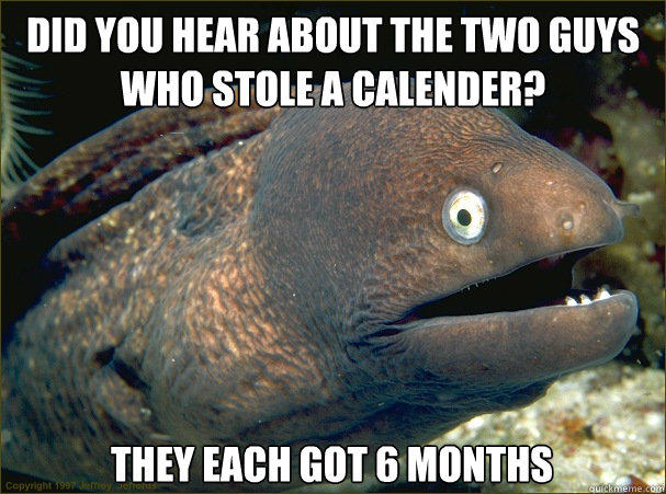 Did you hear about the two guys who stole a calender? They each got 6 months - Did you hear about the two guys who stole a calender? They each got 6 months  Bad Joke Eel