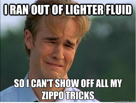 I ran out of lighter fluid so I can't show off all my zippo tricks - I ran out of lighter fluid so I can't show off all my zippo tricks  1990s Problems