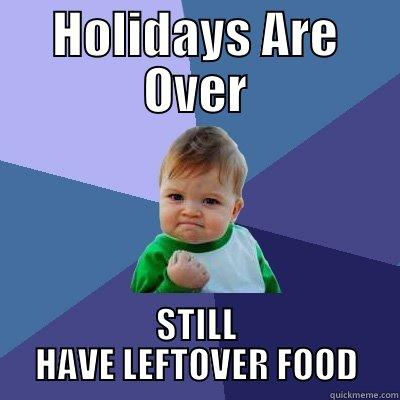 Holidays Are Over... - HOLIDAYS ARE OVER STILL HAVE LEFTOVER FOOD Success Kid