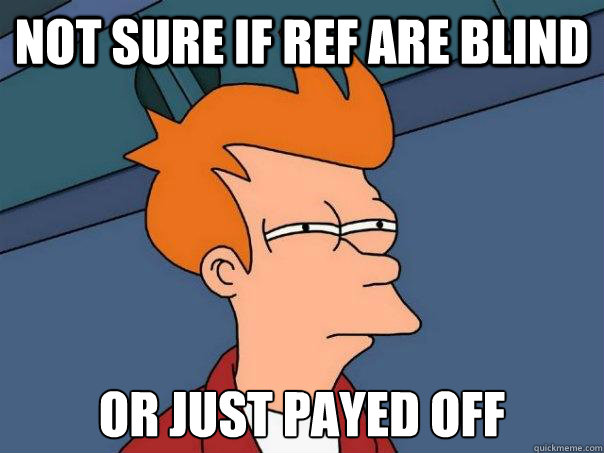 not sure if ref are blind or just payed off - not sure if ref are blind or just payed off  Futurama Fry