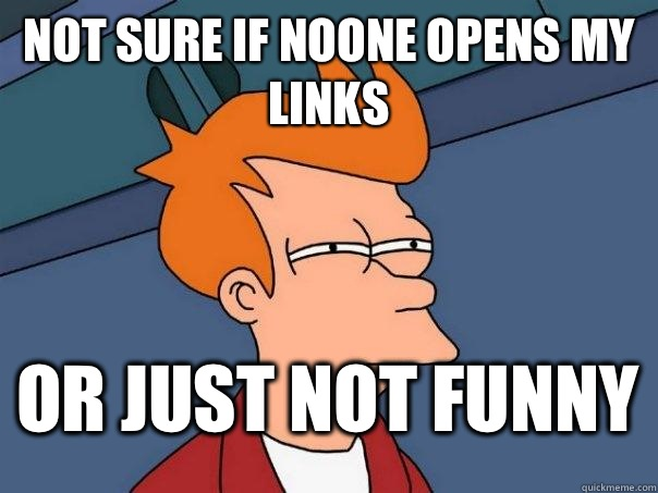 not sure if noone opens my links or just not funny - not sure if noone opens my links or just not funny  FuturamaFry