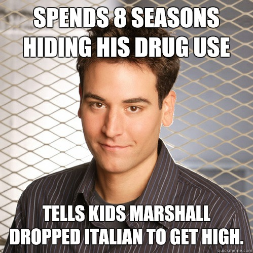 Spends 8 seasons hiding his drug use Tells kids Marshall dropped Italian to get high.