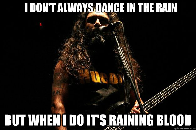 I don't always dance in the rain but when I do it's raining blood - I don't always dance in the rain but when I do it's raining blood  Misc