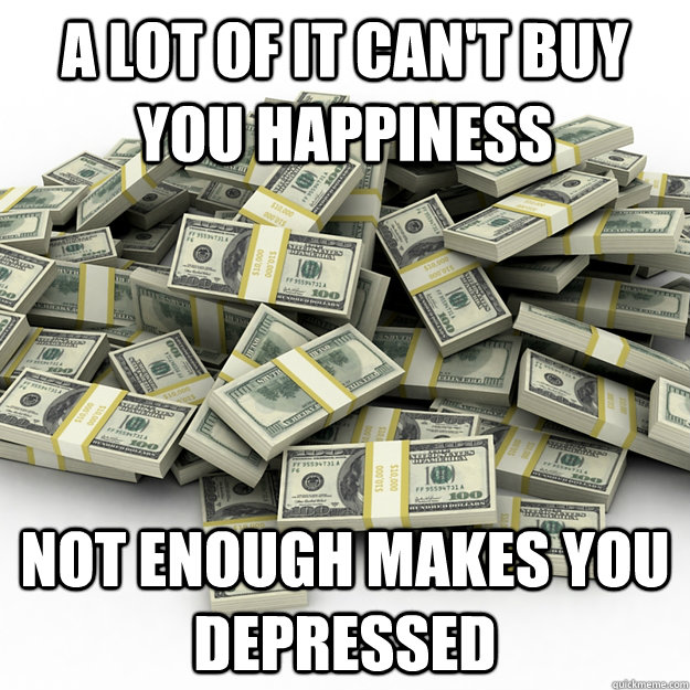 a lot of it can't buy you happiness not enough makes you depressed - a lot of it can't buy you happiness not enough makes you depressed  Misc
