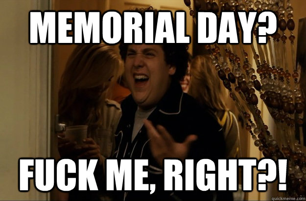 memorial day? Fuck Me, Right?! - memorial day? Fuck Me, Right?!  Fuck Me, Right
