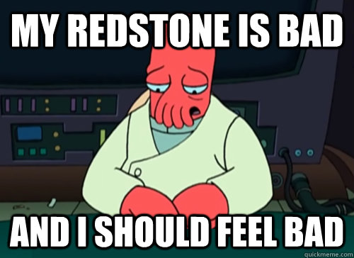 MY REDSTONE IS BAD and i should feel BAD - MY REDSTONE IS BAD and i should feel BAD  sad zoidberg