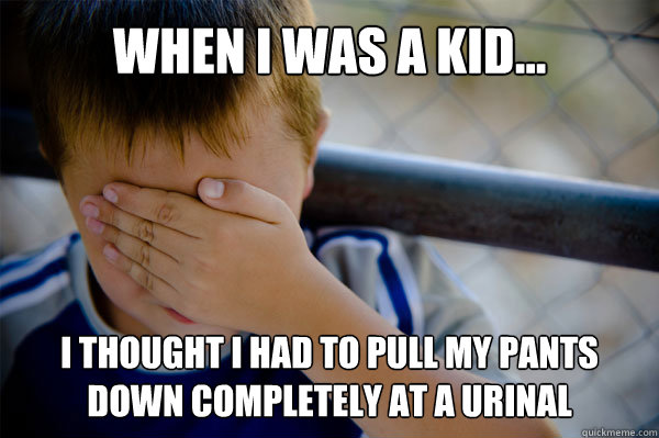 WHEN I WAS A KID... I thought i had to pull my pants down completely at a urinal - WHEN I WAS A KID... I thought i had to pull my pants down completely at a urinal  Misc