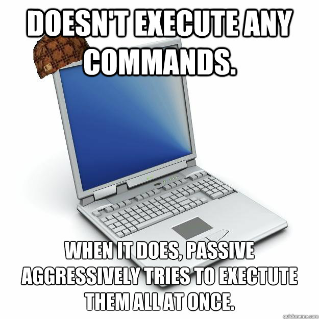 Doesn't execute any commands. When it does, passive aggressively tries to exectute them all at once.