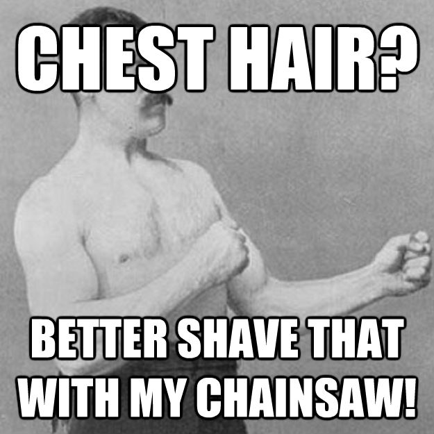 CHEST HAIR? BETTER SHAVE THAT WITH MY CHAINSAW! - CHEST HAIR? BETTER SHAVE THAT WITH MY CHAINSAW!  Misc