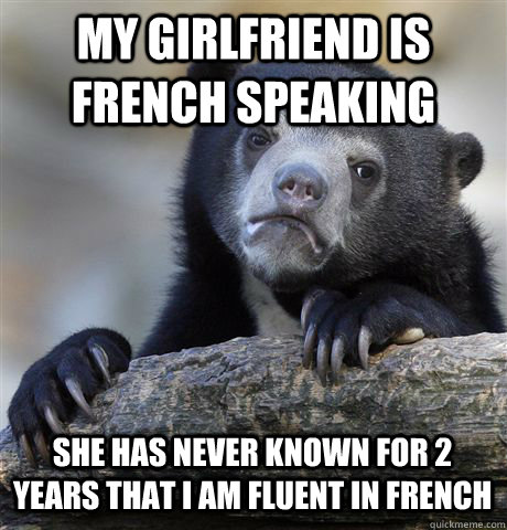 MY GIRLFRIEND IS FRENCH SPEAKING SHE HAS NEVER KNOWN FOR 2 YEARS THAT I AM FLUENT IN FRENCH - MY GIRLFRIEND IS FRENCH SPEAKING SHE HAS NEVER KNOWN FOR 2 YEARS THAT I AM FLUENT IN FRENCH  Confession Bear