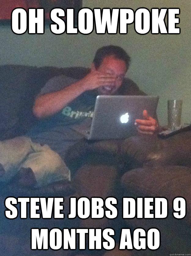 oh slowpoke Steve jobs died 9 months ago