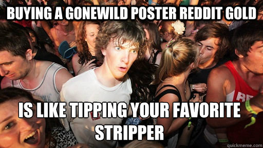Buying a Gonewild poster Reddit Gold is like tipping your favorite stripper - Buying a Gonewild poster Reddit Gold is like tipping your favorite stripper  Sudden Clarity Clarence