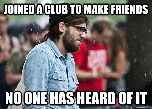 Joined a club to make friends No one has heard of it - Joined a club to make friends No one has heard of it  Advice Animals