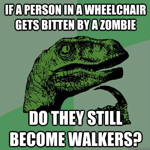 If a person in a wheelchair gets bitten by a zombie do they still become walkers? - If a person in a wheelchair gets bitten by a zombie do they still become walkers?  Philosoraptor