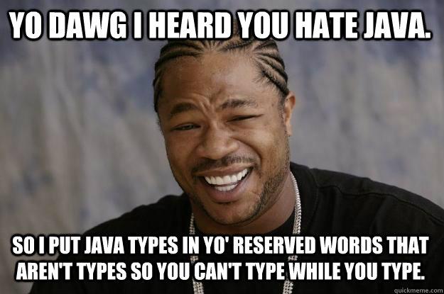 Funny Meme Types : Yo dawg i heard you hate java. so i put java types in yo' reserved