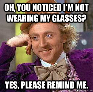 Oh, You noticed I'm not wearing my glasses? Yes, please remind me.  - Oh, You noticed I'm not wearing my glasses? Yes, please remind me.   Condescending Wonka