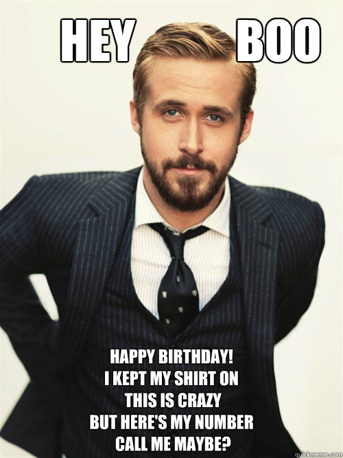 Hey           BOO Happy Birthday!  I kept my shirt on  this is crazy but here's my number  call me maybe?