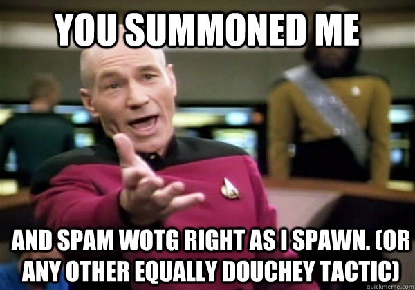 You summoned me And spam WotG right as I spawn. (or any other equally douchey tactic) - You summoned me And spam WotG right as I spawn. (or any other equally douchey tactic)  Patrick Stewart WTF