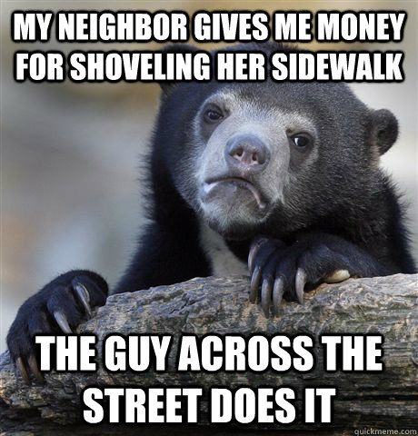 MY NEIGHBOR GIVES ME MONEY FOR SHOVELING her sidewalk the guy across the street does it - MY NEIGHBOR GIVES ME MONEY FOR SHOVELING her sidewalk the guy across the street does it  Confession Bear