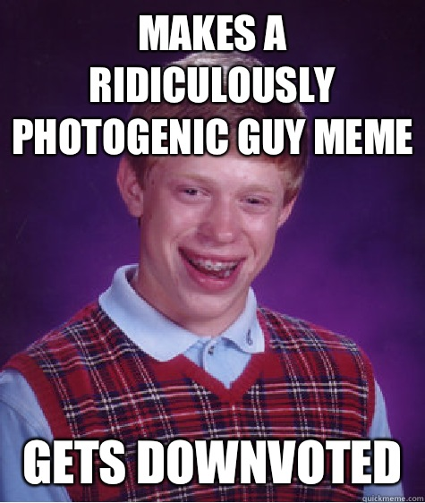 Makes a ridiculously photogenic guy meme Gets downvoted  - Makes a ridiculously photogenic guy meme Gets downvoted   Bad Luck Brian