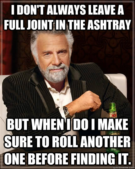I don't always leave a full joint in the ashtray but when I do I make sure to roll another one before finding it. - I don't always leave a full joint in the ashtray but when I do I make sure to roll another one before finding it.  The Most Interesting Man In The World