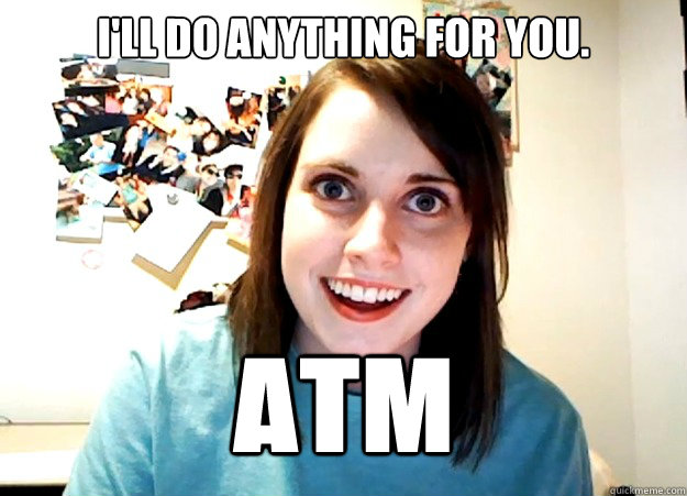 edc5cdbab8b701d8f8770dc1cb8ef28646d26f94c831fba4b7d1bbe0b1746ff7 i'll do anything for you atm overly attached girlfriend quickmeme