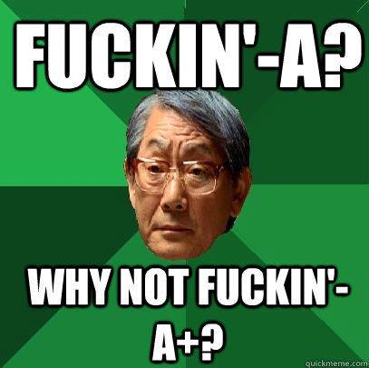Fuckin'-A? Why not fuckin'-A+? - Fuckin'-A? Why not fuckin'-A+?  High Expectations Asian Father