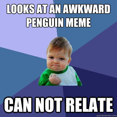looks at an awkward penguin meme Can not relate - looks at an awkward penguin meme Can not relate  Success Kid