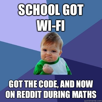 School got Wi-fi  Got the code, and now on reddit during maths  - School got Wi-fi  Got the code, and now on reddit during maths   Success Kid