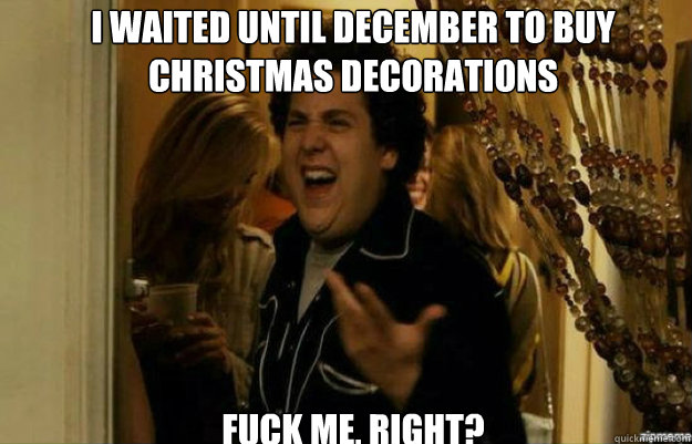 I waited until december to buy christmas decorations FUCK ME, RIGHT? - I waited until december to buy christmas decorations FUCK ME, RIGHT?  fuck me right
