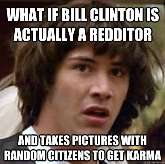 What if Bill Clinton is actually a redditor and takes pictures with random citizens to get karma - What if Bill Clinton is actually a redditor and takes pictures with random citizens to get karma  conspiracy keanu