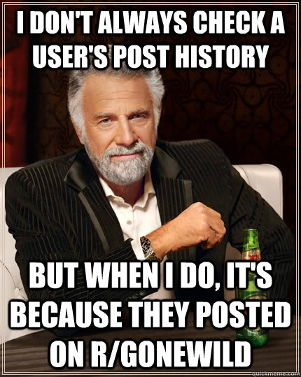 I don't always check a user's post history but when I do, it's because they posted on r/gonewild - I don't always check a user's post history but when I do, it's because they posted on r/gonewild  The Most Interesting Man In The World