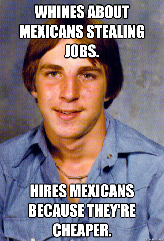 Whines about Mexicans stealing jobs. Hires Mexicans because they're cheaper. - Whines about Mexicans stealing jobs. Hires Mexicans because they're cheaper.  Old Economy Steven