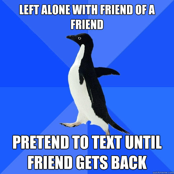 left alone with friend of a friend Pretend to text until friend gets back - left alone with friend of a friend Pretend to text until friend gets back  Socially Awkward Penguin