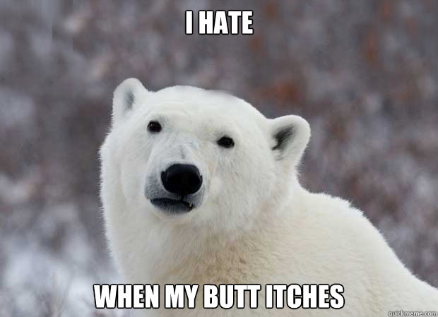 I hate when my butt itches - I hate when my butt itches  Popular Opinion Polar Bear