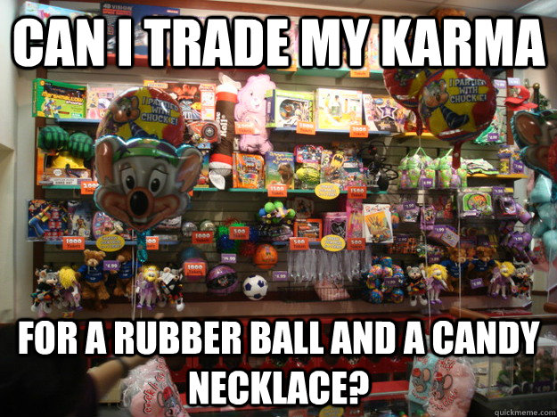 Can I Trade my karma for a rubber ball and a candy necklace? - Can I Trade my karma for a rubber ball and a candy necklace?  Misc