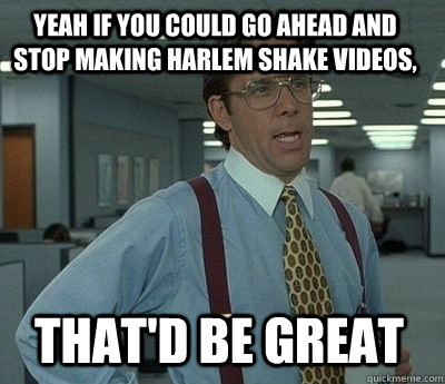 Yeah if you could go ahead and stop making Harlem Shake videos, That'd be great - Yeah if you could go ahead and stop making Harlem Shake videos, That'd be great  Bill Lumbergh