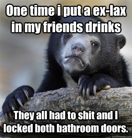 One time i put a ex-lax in my friends drinks  They all had to shit and I locked both bathroom doors.  - One time i put a ex-lax in my friends drinks  They all had to shit and I locked both bathroom doors.   Confession Bear