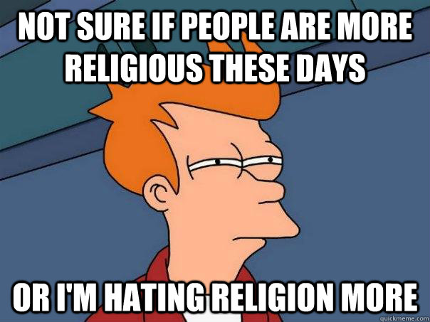 Not sure if people are more religious these days or I'm hating religion more - Not sure if people are more religious these days or I'm hating religion more  Futurama Fry