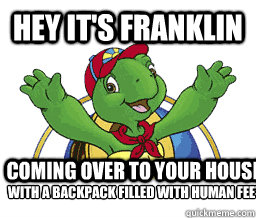 Hey it's Franklin Coming over to your house with a backpack filled with human feet  Hey Its Franklin