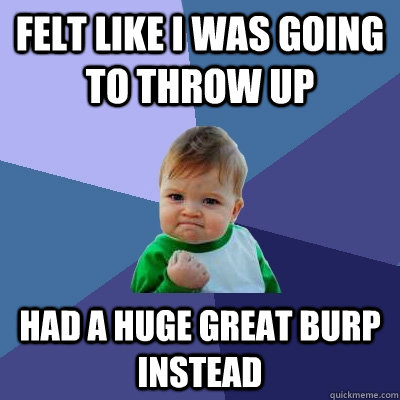felt like i was going to throw up had a huge great burp instead - felt like i was going to throw up had a huge great burp instead  Success Kid