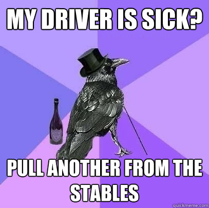 my driver is sick? Pull another from the stables - my driver is sick? Pull another from the stables  Rich Raven