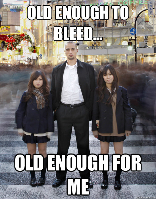 old enough to bleed... old enough for me