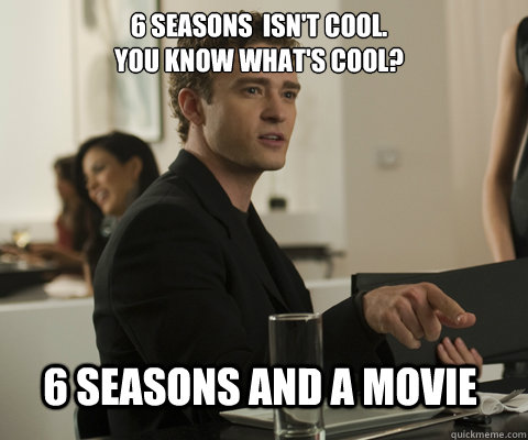 6 seasons  isn't cool. You know what's cool? 6 seasons and a movie