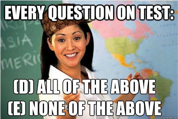every question on test: (D) all of the above (E) None of the above - every question on test: (D) all of the above (E) None of the above  Scumbag Teacher