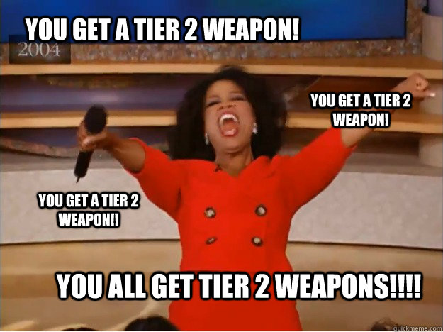 YOU GET A TIER 2 WEAPON! YOU ALL GET TIER 2 WEAPONS!!!! YOU GET A TIER 2 WEAPON! YOU GET A TIER 2 WEAPON!! - YOU GET A TIER 2 WEAPON! YOU ALL GET TIER 2 WEAPONS!!!! YOU GET A TIER 2 WEAPON! YOU GET A TIER 2 WEAPON!!  oprah you get a car