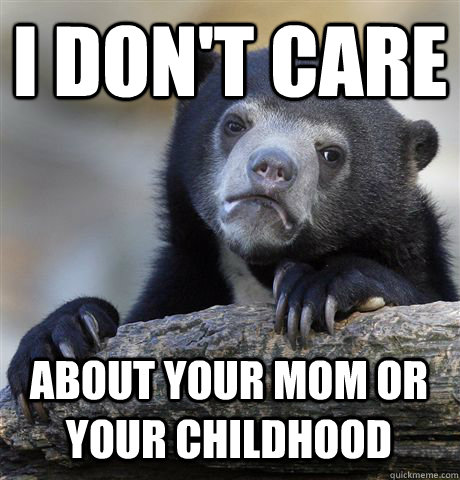 I DON'T CARE ABOUT YOUR MOM OR YOUR CHILDHOOD  Confession Bear