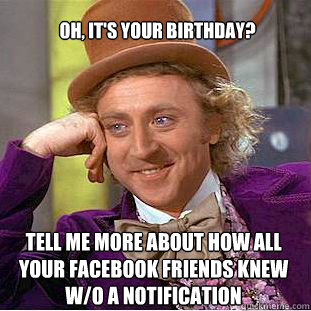 Oh Its Your Birthday Tell Me More About How All Facebook Friends Knew W O A Notification
