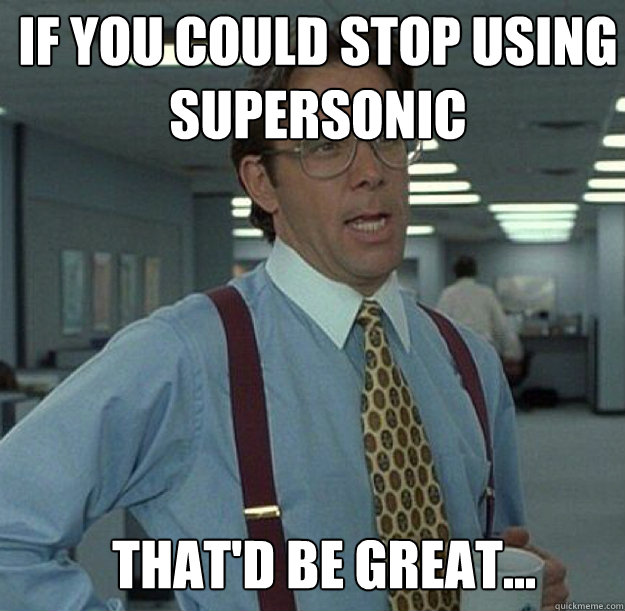IF YOU COULD STOP USING SUPERSONIC THAT'D BE GREAT... - IF YOU COULD STOP USING SUPERSONIC THAT'D BE GREAT...  thatd be great